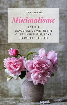 Minimalisme Le Plus Beau Style De Vie - Enfin Vivre Simplement, Sans Soucis Et Heureux