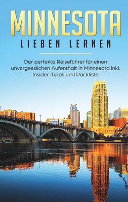 Minnesota lieben lernen: Der perfekte Reiseführer für einen unvergesslichen Aufenthalt in Minnesota inkl. Insider-Tipps und Packliste