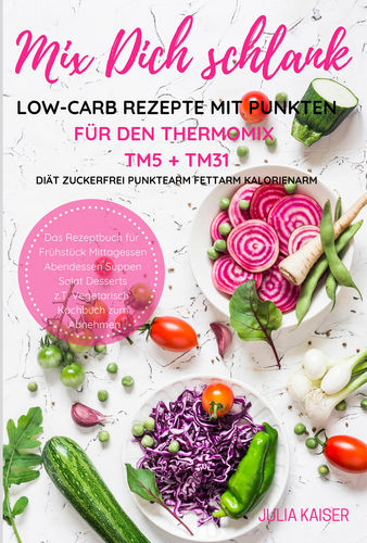 Mix Dich schlank Low-Carb Rezepte mit Punkten für den Thermomix TM5 + TM31 Diät Zuckerfrei Punktearm Fettarm Kalorienarm Das Rezeptbuch für Frühstück Mittagessen Abendessen Suppen Salat Desserts z.T. vegetarisch Kochbuch zum Abnehmen