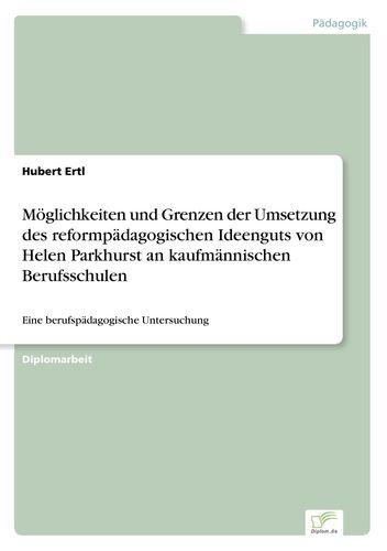 Möglichkeiten und Grenzen der Umsetzung des reformpädagogischen Ideenguts von Helen Parkhurst an kaufmännischen Berufsschulen