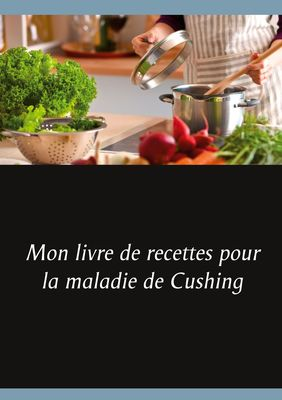 Mon livre de recettes pour la maladie de Cushing