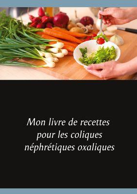 Mon livre de recettes pour les coliques néphrétiques oxaliques