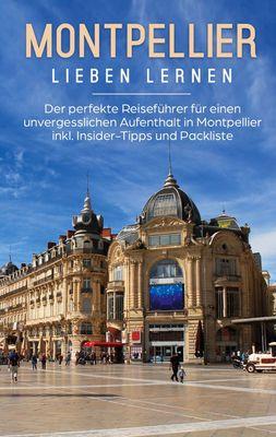 Montpellier lieben lernen: Der perfekte Reiseführer für einen unvergesslichen Aufenthalt in Montpellier inkl. Insider-Tipps und Packliste