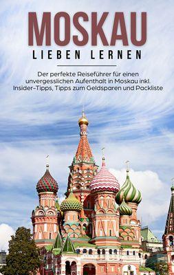 Moskau lieben lernen: Der perfekte Reiseführer für einen unvergesslichen Aufenthalt in Moskau inkl. Insider-Tipps, Tipps zum Geldsparen und Packliste