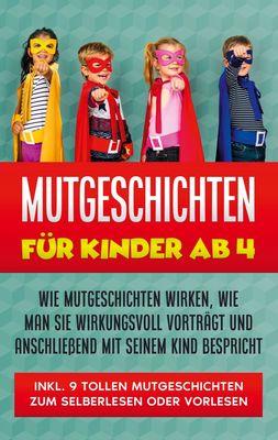 Mutgeschichten für Kinder ab 4: Wie Mutgeschichten wirken, wie man sie wirkungsvoll vorträgt und anschließend mit seinem Kind bespricht - inkl. 9 tollen Mutgeschichten zum Selberlesen oder Vorlesen