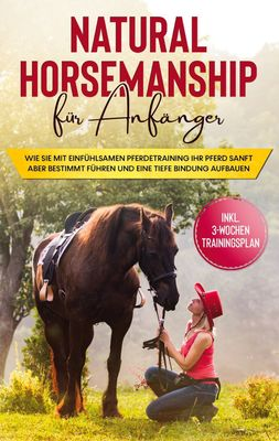 Natural Horsemanship für Anfänger: Wie sie mit einfühlsamen Pferdetraining Ihr Pferd sanft aber bestimmt führen und eine tiefe Bindung aufbauen - inkl. 3-Wochen Trainingsplan