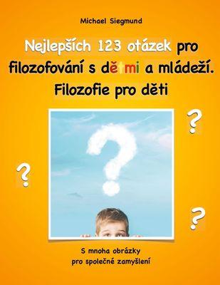 Nejlepsích 123 otázek pro filozofování s detmi a mládezí. Filozofie pro deti