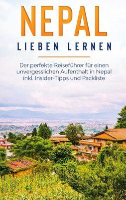 Nepal lieben lernen: Der perfekte Reiseführer für einen unvergesslichen Aufenthalt in Nepal inkl. Insider-Tipps und Packliste