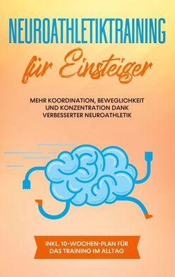 Neuroathletiktraining für Einsteiger: Mehr Koordination, Beweglichkeit und Konzentration dank verbesserter Neuroathletik - inkl. 10-Wochen-Plan für das Training im Alltag