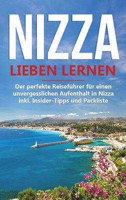 Nizza lieben lernen: Der perfekte Reiseführer für einen unvergesslichen Aufenthalt in Nizza inkl. Insider-Tipps und Packliste