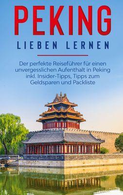 Peking lieben lernen: Der perfekte Reiseführer für einen unvergesslichen Aufenthalt in Peking inkl. Insider-Tipps, Tipps zum Geldsparen und Packliste