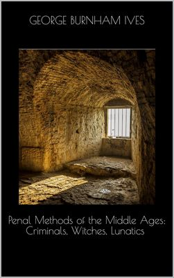 Penal Methods of the Middle Ages: Criminals, Witches, Lunatics