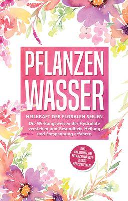 Pflanzenwasser: Heilkraft der floralen Seelen - Die Wirkungsweisen der Hydrolate verstehen und Gesundheit, Heilung und Entspannung erfahren inkl. Anleitung, um Pflanzenwässer selbst herzustellen