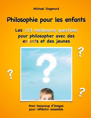 Philosophie pour les enfants. Les 123 meilleures questions pour philosopher avec des enfants et des jeunes