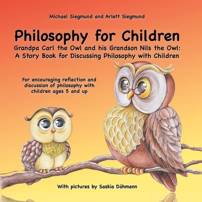 Philosophy for Children. Grandpa Carl the Owl and his Grandson Nils the Owl: A Story Book for Discussing Philosophy with Children