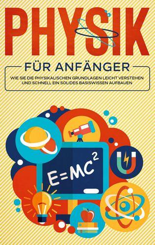 Physik für Anfänger: Wie Sie die physikalischen Grundlagen leicht verstehen und schnell ein solides Basiswissen aufbauen