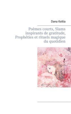 Poèmes courts, Slams inspirants de gratitude, Prophéties et rituels magique du quotidien