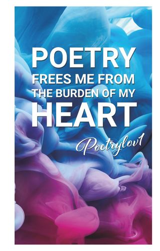 Poetry frees me from the burden of my heart