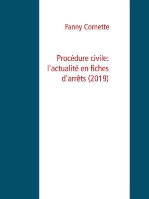 Procédure civile: l'actualité en fiches d'arrêts  (2019)
