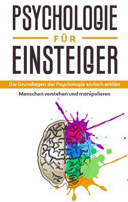 Psychologie für Einsteiger: Die Grundlagen der Psychologie einfach erklärt - Menschen verstehen und manipulieren