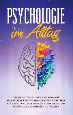 Psychologie im Alltag: Wie Sie mit einfacher Psychologie Selbstliebe lernen, Ihr Selbstbewusstsein stärken, positives Denken etablieren und Manipulation anderer abwehren