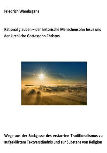 Rational glauben - der historische Menschensohn Jesus und der kirchliche Gottessohn Christus
