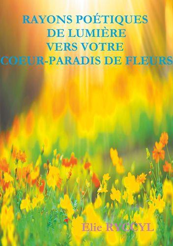 Rayons poétiques de lumière vers votre coeur-paradis de fleurs