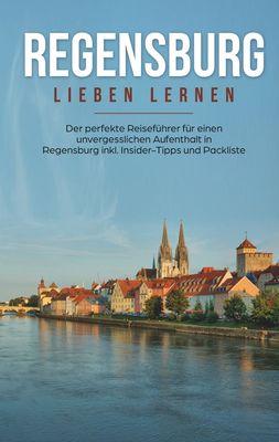Regensburg lieben lernen: Der perfekte Reiseführer für einen unvergesslichen Aufenthalt in Regensburg inkl. Insider-Tipps und Packliste