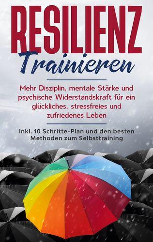 Resilienz trainieren: Mehr Disziplin, mentale Stärke und psychische Widerstandskraft für ein glückliches, stressfreies und zufriedenes Leben - inkl. 10 Schritte-Plan und den besten Methoden zum Selbsttraining