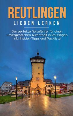 Reutlingen lieben lernen: Der perfekte Reiseführer für einen unvergesslichen Aufenthalt in Reutlingen inkl. Insider-Tipps und Packliste