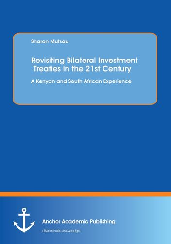 Revisiting Bilateral Investment Treaties in the 21st Century. A Kenyan and South African Experience