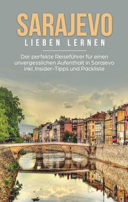 Sarajevo lieben lernen: Der perfekte Reiseführer für einen unvergesslichen Aufenthalt in Sarajevo inkl. Insider-Tipps und Packliste