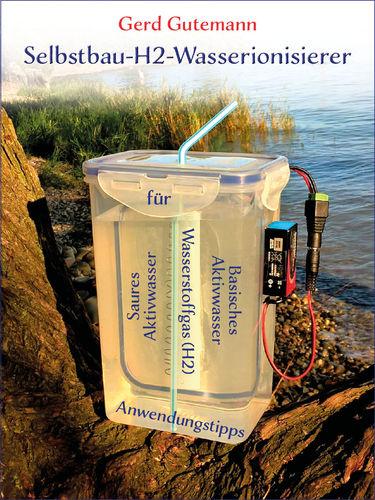 Selbstbau-H2-Wasserionisierer - Wasserstoffgas, basisches und saures Aktivwasser vielfältig anwenden