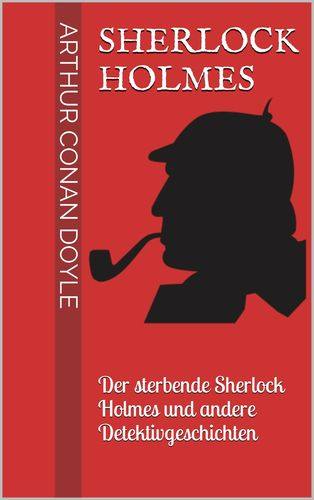 Sherlock Holmes - Der sterbende Sherlock Holmes und andere Detektivgeschichten