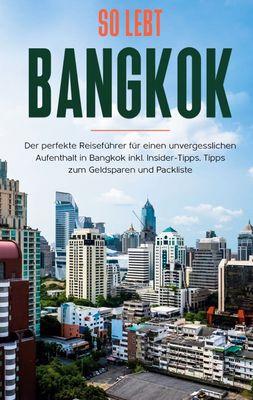 So lebt Bangkok: Der perfekte Reiseführer für einen unvergesslichen Aufenthalt in Bangkok inkl. Insider-Tipps, Tipps zum Geldsparen und Packliste