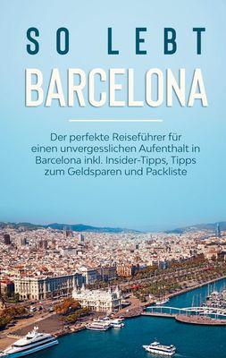 So lebt Barcelona: Der perfekte Reiseführer für einen unvergesslichen Aufenthalt in Barcelona inkl. Insider-Tipps, Tipps zum Geldsparen und Packliste