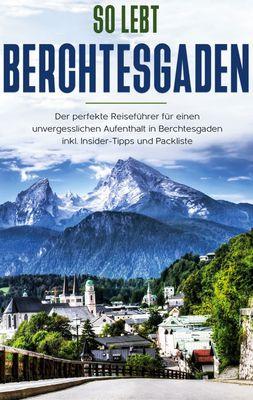 So lebt Berchtesgaden: Der perfekte Reiseführer für einen unvergesslichen Aufenthalt in Berchtesgaden inkl. Insider-Tipps und Packliste