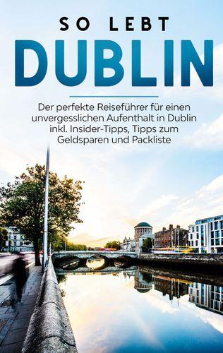 So lebt Dublin: Der perfekte Reiseführer für einen unvergesslichen Aufenthalt in Dublin inkl. Insider-Tipps, Tipps zum Geldsparen und Packliste
