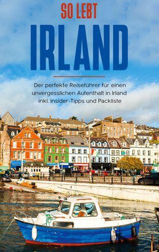 So lebt Irland: Der perfekte Reiseführer für einen unvergesslichen Aufenthalt in Irland inkl. Insider-Tipps und Packliste