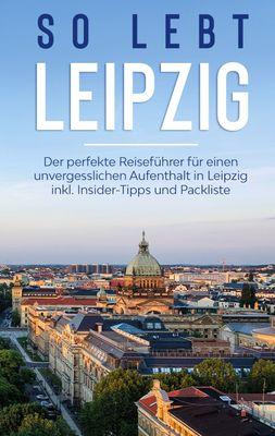 So lebt Leipzig: Der perfekte Reiseführer für einen unvergesslichen Aufenthalt in Leipzig inkl. Insider-Tipps und Packliste