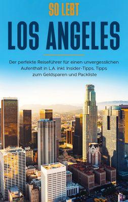 So lebt Los Angeles: Der perfekte Reiseführer für einen unvergesslichen Aufenthalt in L.A. inkl. Insider-Tipps, Tipps zum Geldsparen und Packliste