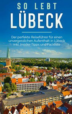 So lebt Lübeck: Der perfekte Reiseführer für einen unvergesslichen Aufenthalt in Lübeck inkl. Insider-Tipps und Packliste