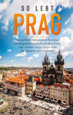 So lebt Prag: Der perfekte Reiseführer für einen unvergesslichen Aufenthalt in Prag inkl. Insider-Tipps, Tipps zum Geldsparen und Packliste