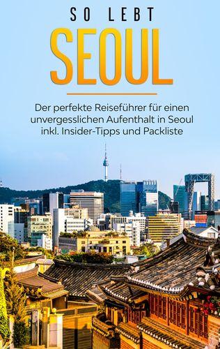So lebt Seoul: Der perfekte Reiseführer für einen unvergesslichen Aufenthalt in Seoul inkl. Insider-Tipps und Packliste
