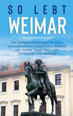 So lebt Weimar: Der perfekte Reiseführer für einen unvergesslichen Aufenthalt in Weimar inkl. Insider-Tipps, Tipps zum Geldsparen und Packliste