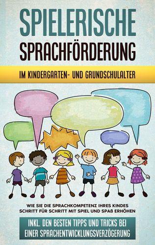 Spielerische Sprachförderung im Kindergarten- und Grundschulalter: Wie Sie die Sprachkompetenz Ihres Kindes Schritt für Schritt mit Spiel und Spaß erhöhen - inkl. den besten Tipps und Tricks bei einer Sprachentwicklungsverzögerung
