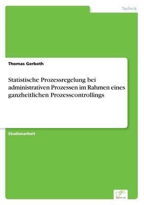 Statistische Prozessregelung bei administrativen Prozessen im Rahmen eines ganzheitlichen Prozesscontrollings