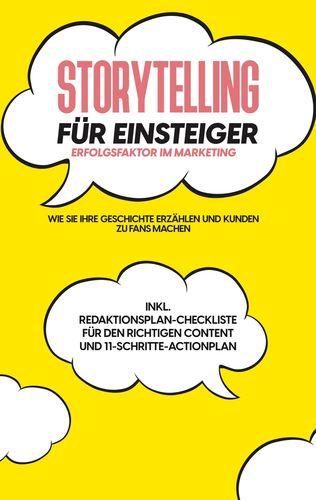 Storytelling für Einsteiger - Der Erfolgsfaktor im Marketing: Wie Sie Ihre Geschichte erzählen und Kunden zu Fans machen - inkl. Redaktionsplan-Checkliste für den richtigen Content und 11-Schritte-Actionplan