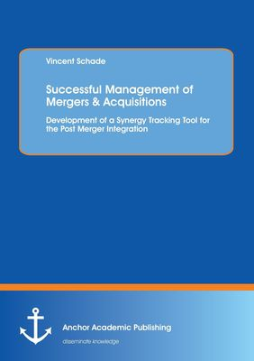 Successful Management of Mergers & Acquisitions: Development of a Synergy Tracking Tool for the Post Merger Integration