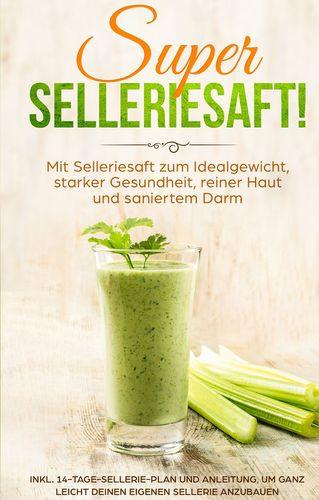 SUPER SELLERIESAFT! Mit Selleriesaft zum Idealgewicht, starker Gesundheit, reiner Haut und saniertem Darm